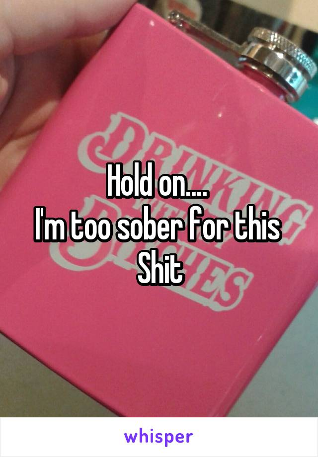 Hold on....  I'm too sober for this  Shit