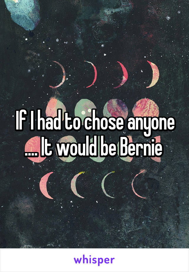 If I had to chose anyone .... It would be Bernie