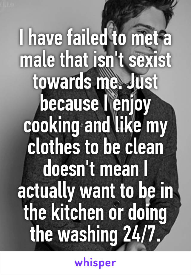 I have failed to met a male that isn't sexist towards me. Just because I enjoy cooking and like my clothes to be clean doesn't mean I actually want to be in the kitchen or doing the washing 24/7.