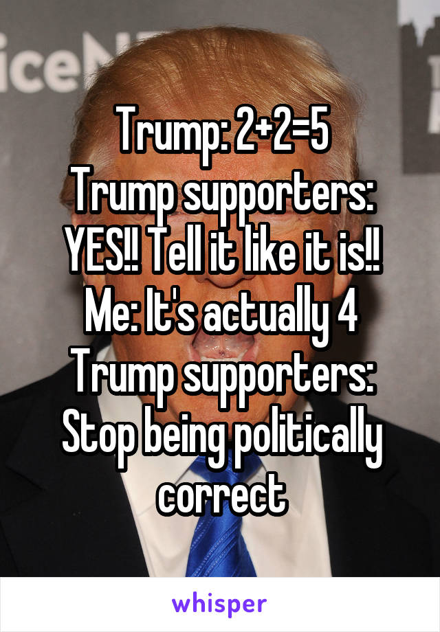 Trump: 2+2=5 Trump supporters: YES!! Tell it like it is!! Me: It's actually 4 Trump supporters: Stop being politically correct