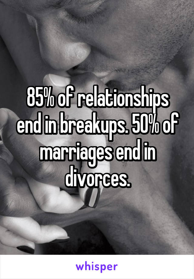 85% of relationships end in breakups. 50% of marriages end in divorces.