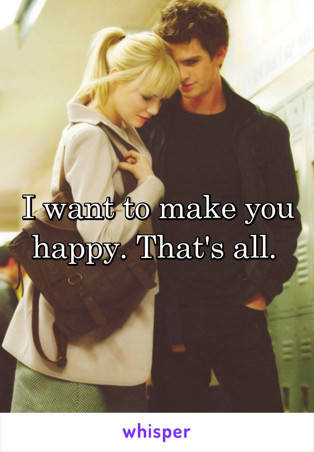 I want to make you happy. That's all.