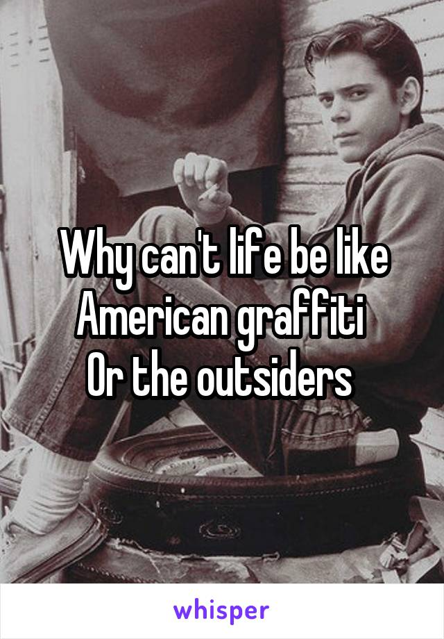 Why can't life be like American graffiti  Or the outsiders