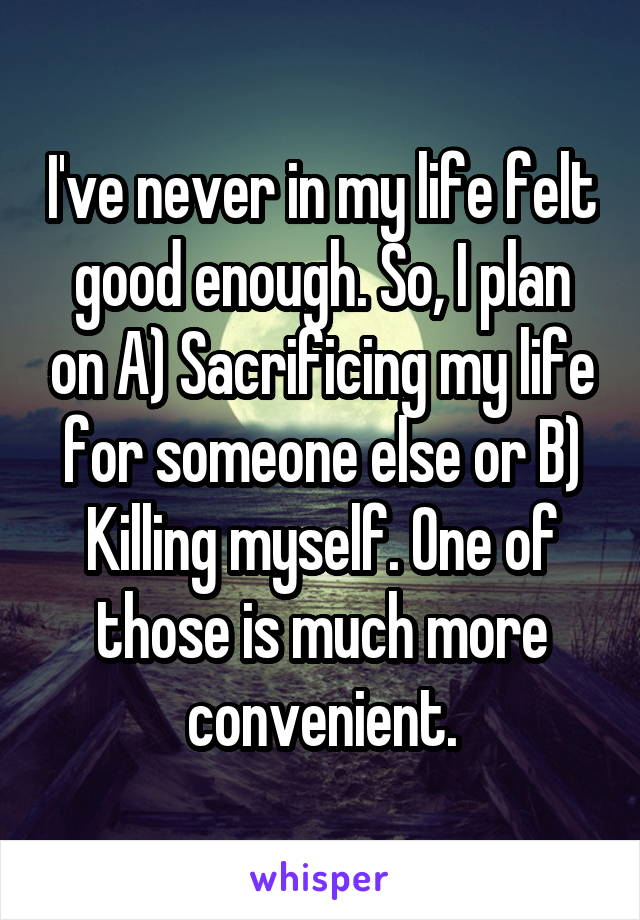 I've never in my life felt good enough. So, I plan on A) Sacrificing my life for someone else or B) Killing myself. One of those is much more convenient.