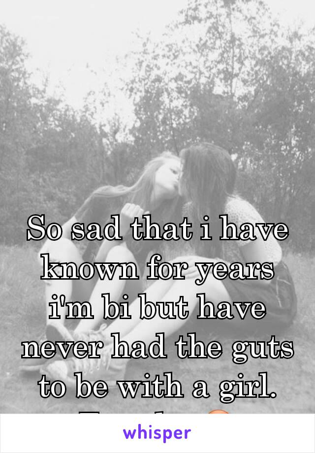 So sad that i have known for years i'm bi but have never had the guts to be with a girl. Too shy 😳