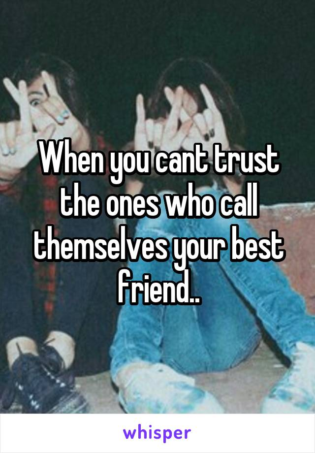 When you cant trust the ones who call themselves your best friend..