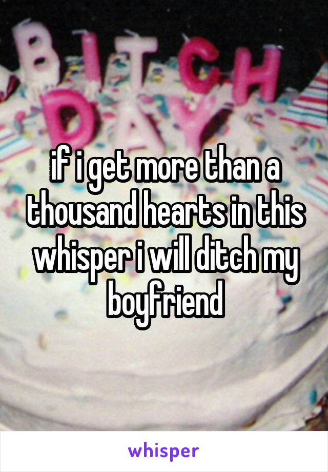 if i get more than a thousand hearts in this whisper i will ditch my boyfriend