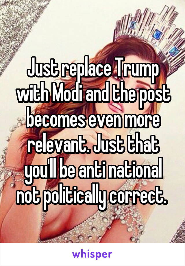 Just replace Trump with Modi and the post becomes even more relevant. Just that you'll be anti national not politically correct.