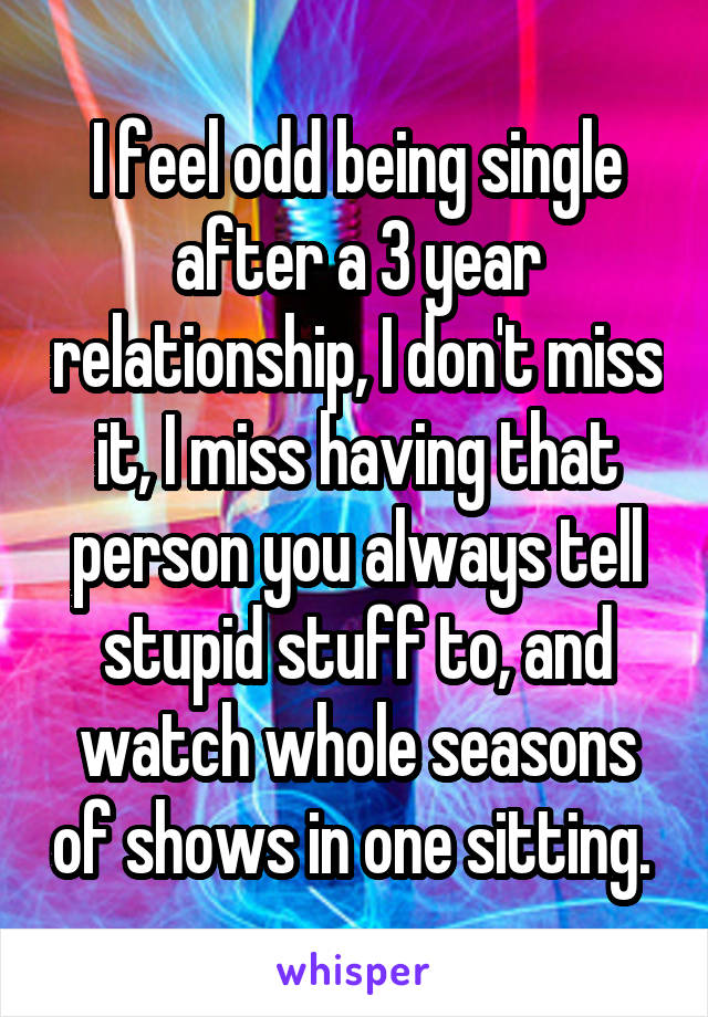 I feel odd being single after a 3 year relationship, I don't miss it, I miss having that person you always tell stupid stuff to, and watch whole seasons of shows in one sitting.