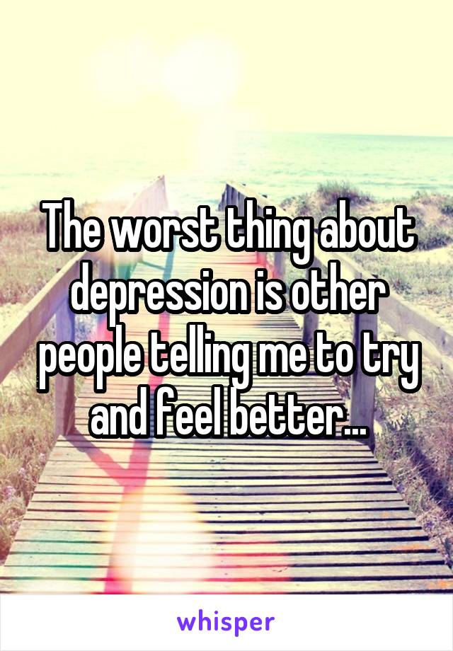 The worst thing about depression is other people telling me to try and feel better...