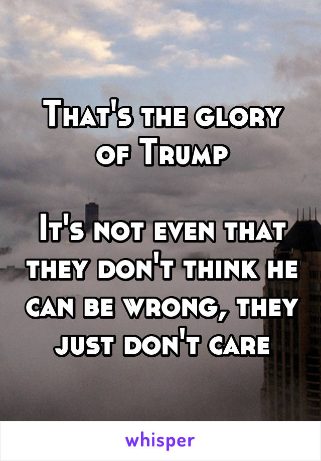 That's the glory of Trump  It's not even that they don't think he can be wrong, they just don't care