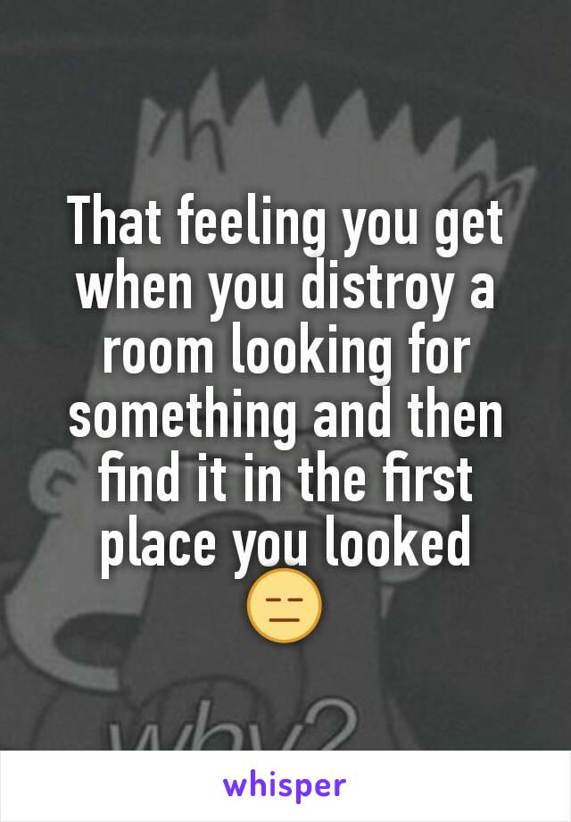 That feeling you get when you distroy a room looking for something and then find it in the first place you looked 😑