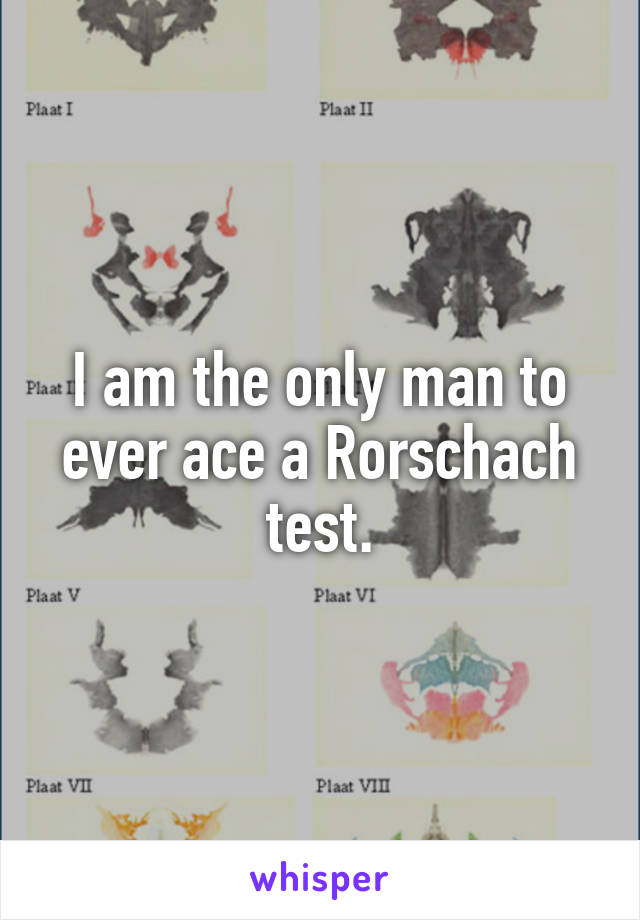 I am the only man to ever ace a Rorschach test.