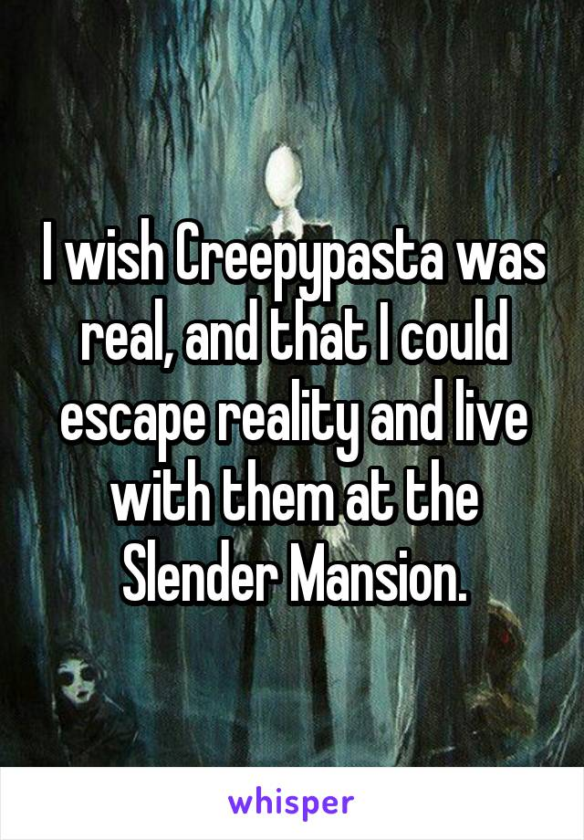 I wish Creepypasta was real, and that I could escape reality and live with them at the Slender Mansion.