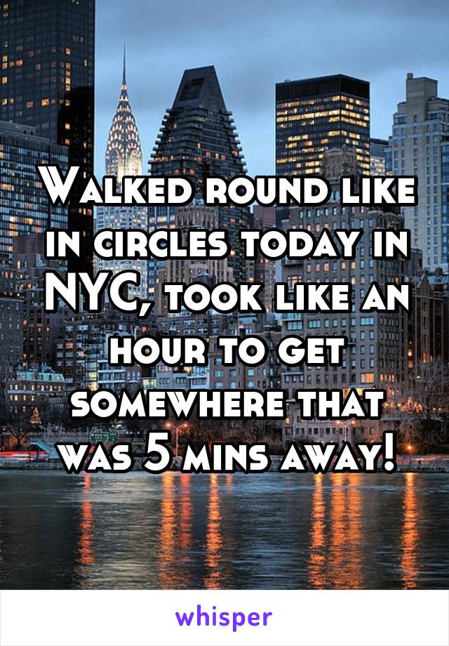 Walked round like in circles today in NYC, took like an hour to get somewhere that was 5 mins away!