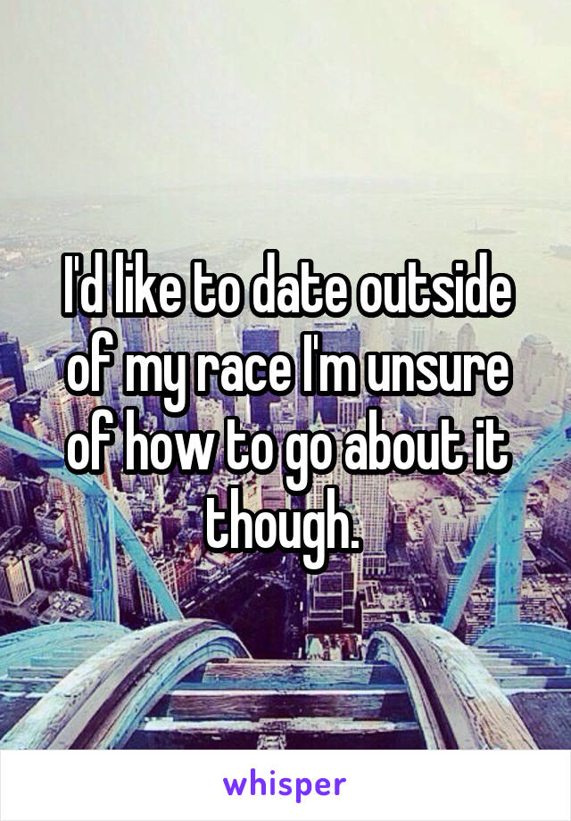 I'd like to date outside of my race I'm unsure of how to go about it though.