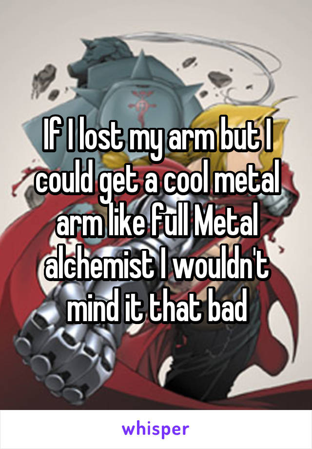 If I lost my arm but I could get a cool metal arm like full Metal alchemist I wouldn't mind it that bad
