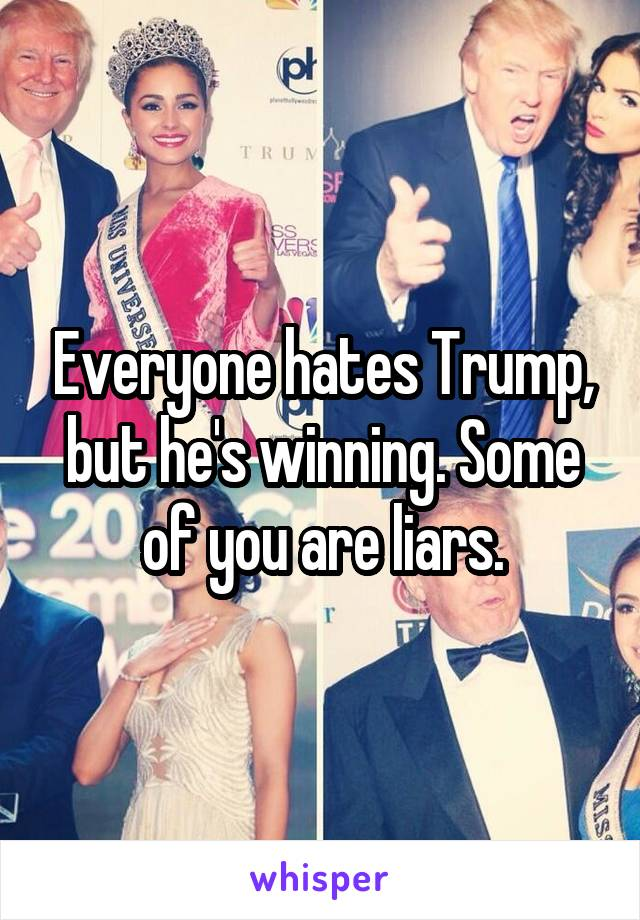 Everyone hates Trump, but he's winning. Some of you are liars.