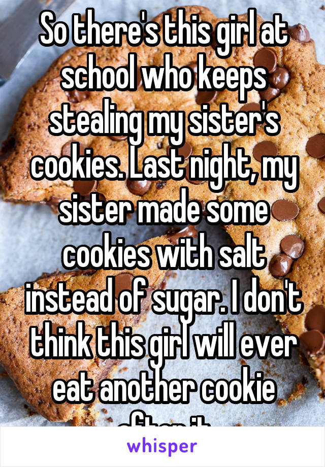 So there's this girl at school who keeps stealing my sister's cookies. Last night, my sister made some cookies with salt instead of sugar. I don't think this girl will ever eat another cookie after it