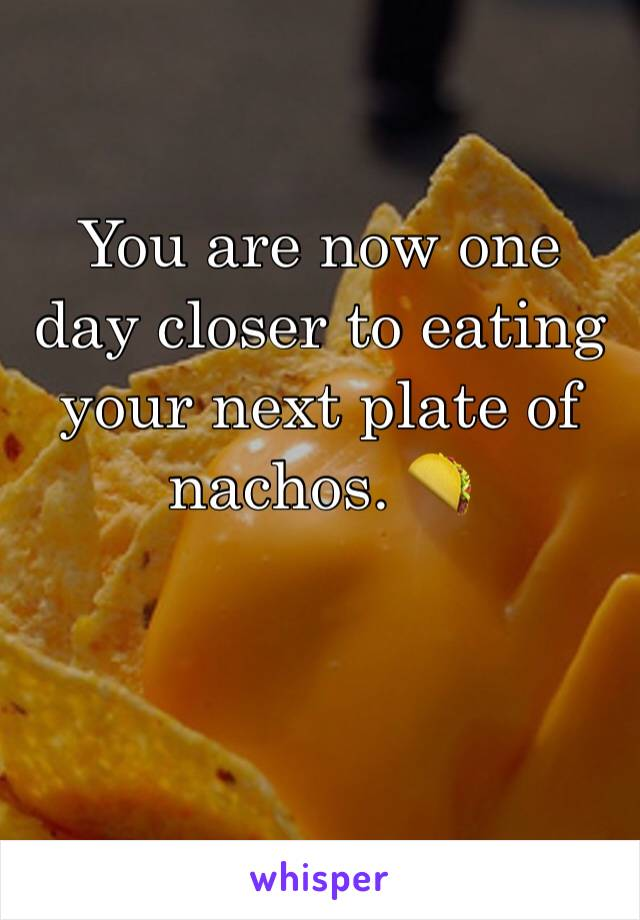 You are now one day closer to eating your next plate of nachos. 🌮
