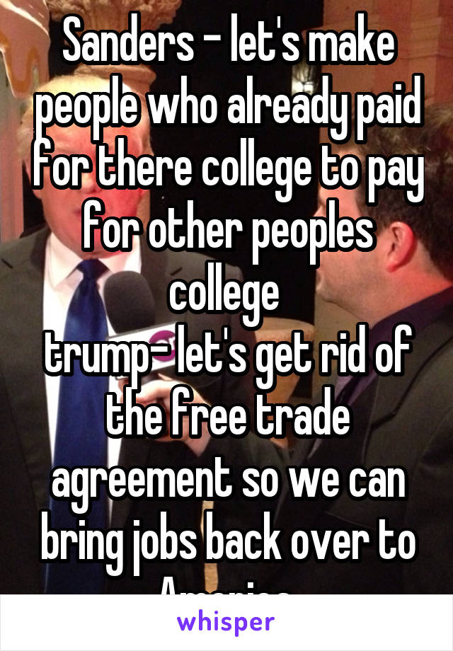 Sanders - let's make people who already paid for there college to pay for other peoples college  trump- let's get rid of the free trade agreement so we can bring jobs back over to America