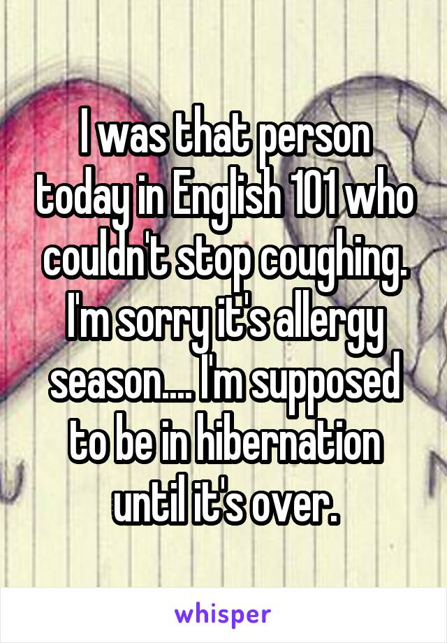 I was that person today in English 101 who couldn't stop coughing. I'm sorry it's allergy season.... I'm supposed to be in hibernation until it's over.