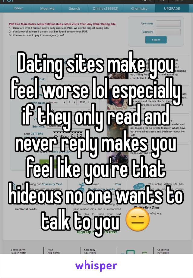 Dating sites make you feel worse lol especially if they only read and never reply makes you feel like you're that hideous no one wants to talk to you 😑