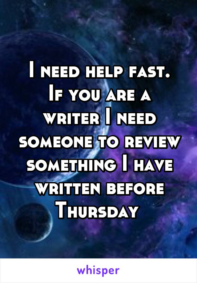I need help fast. If you are a writer I need someone to review something I have written before Thursday