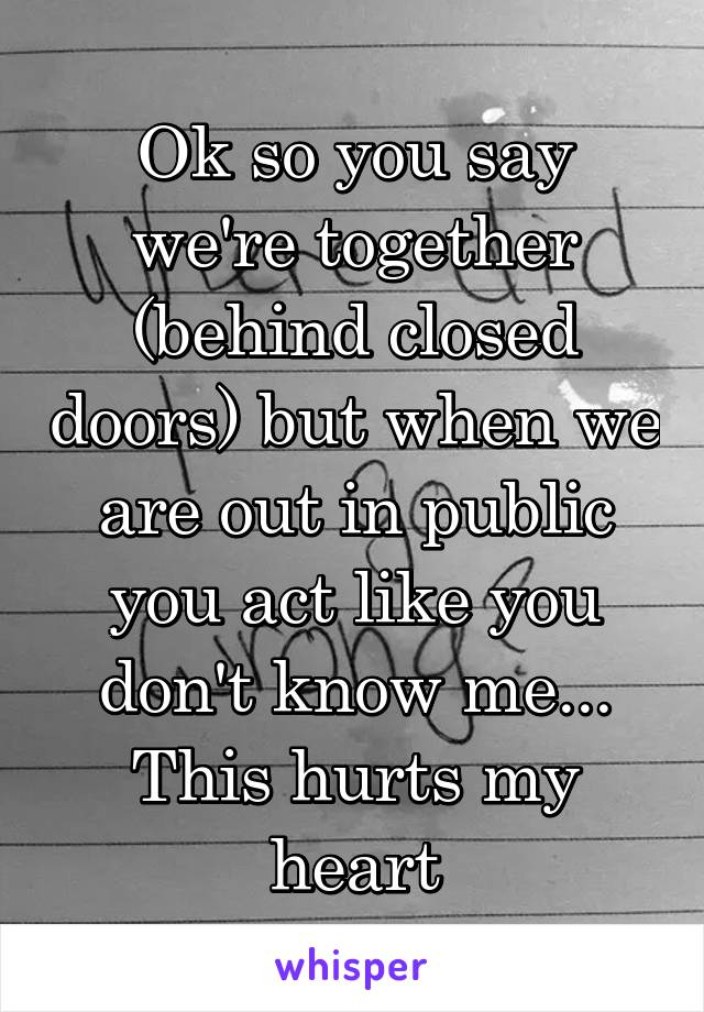 Ok so you say we're together (behind closed doors) but when we are out in public you act like you don't know me... This hurts my heart