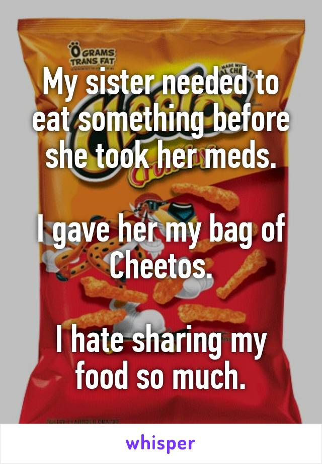 My sister needed to eat something before she took her meds.  I gave her my bag of Cheetos.  I hate sharing my food so much.