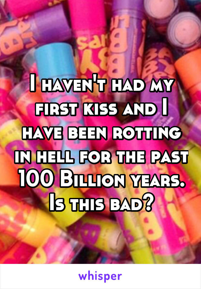 I haven't had my first kiss and I have been rotting in hell for the past 100 Billion years. Is this bad?