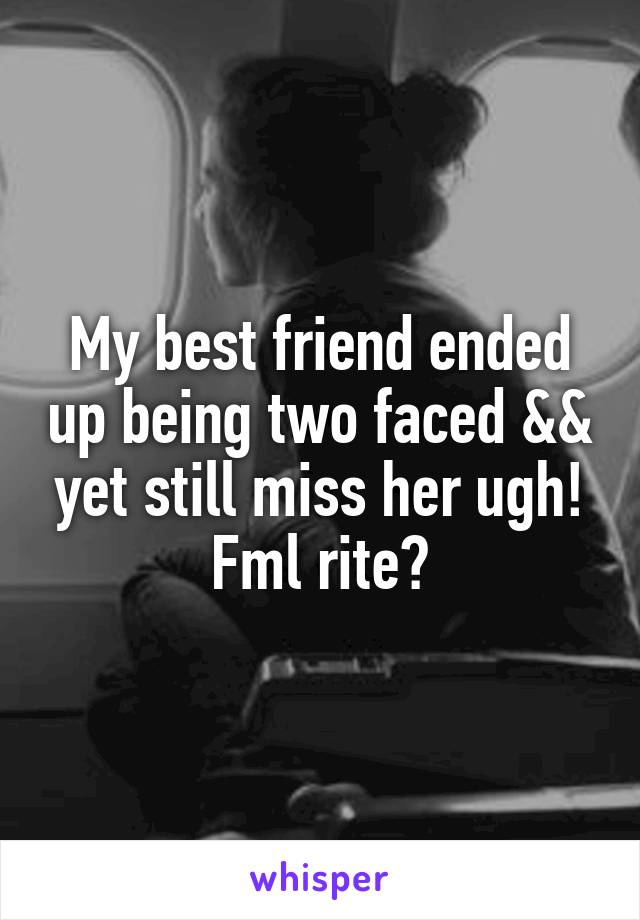 My best friend ended up being two faced && yet still miss her ugh! Fml rite?