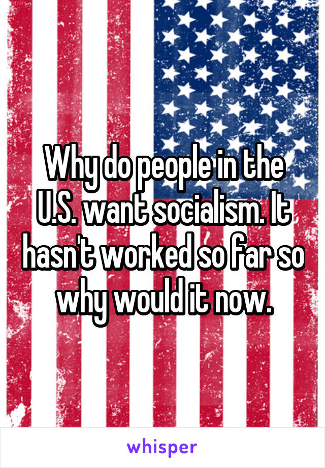 Why do people in the U.S. want socialism. It hasn't worked so far so why would it now.