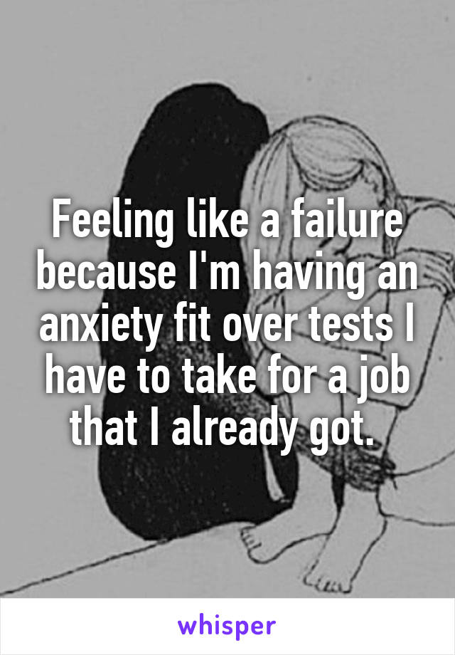 Feeling like a failure because I'm having an anxiety fit over tests I have to take for a job that I already got.