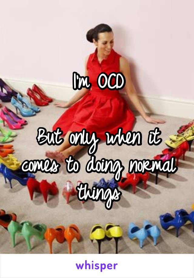 I'm OCD  But only when it comes to doing normal things