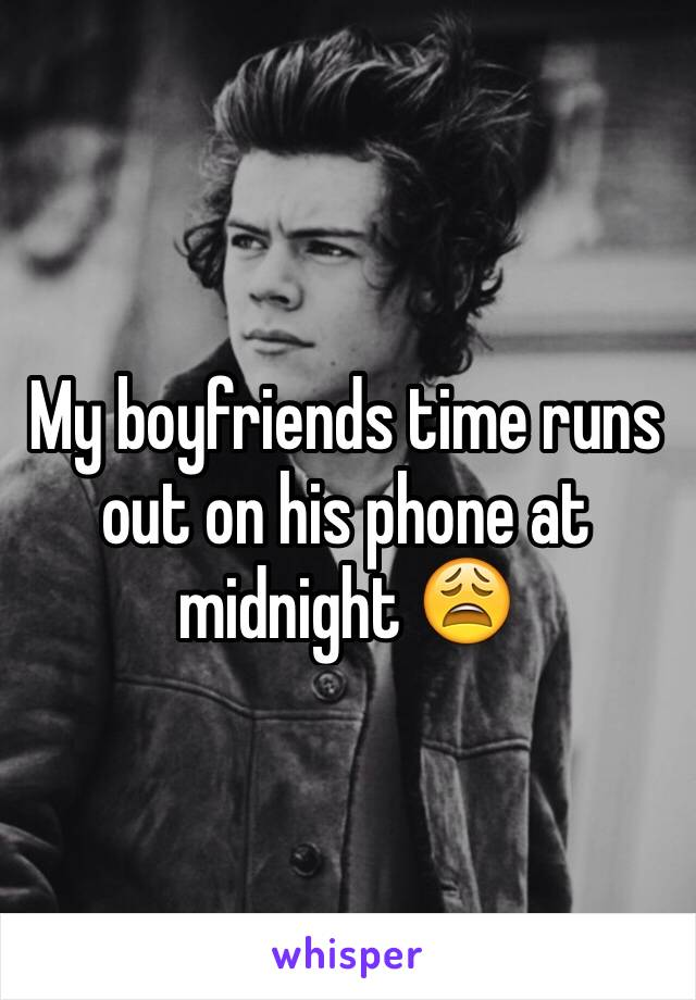 My boyfriends time runs out on his phone at midnight 😩