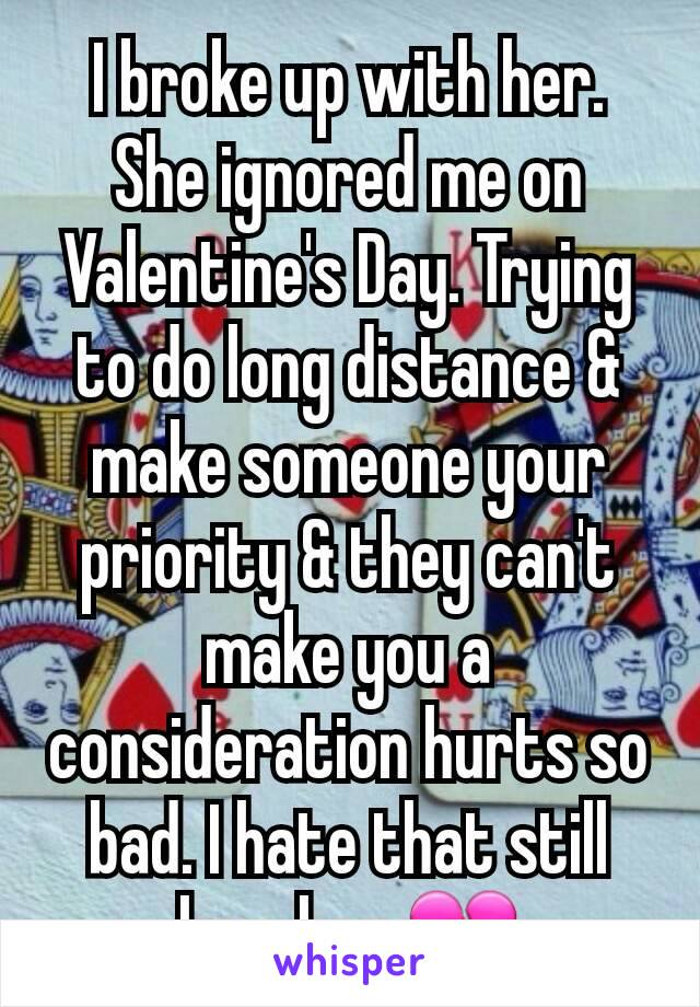 I broke up with her. She ignored me on Valentine's Day. Trying to do long distance & make someone your priority & they can't make you a consideration hurts so bad. I hate that still love her 💔