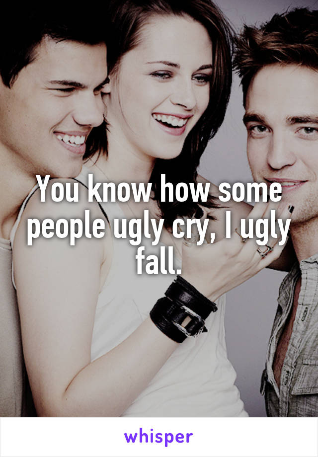 You know how some people ugly cry, I ugly fall.