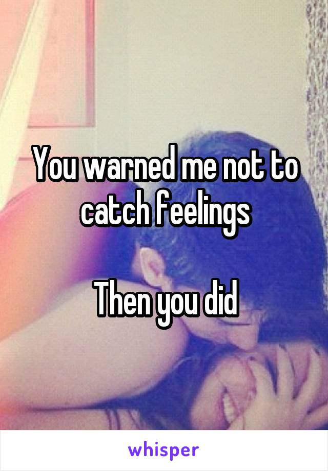 You warned me not to catch feelings  Then you did