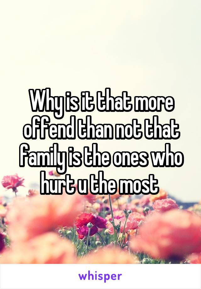 Why is it that more offend than not that family is the ones who hurt u the most