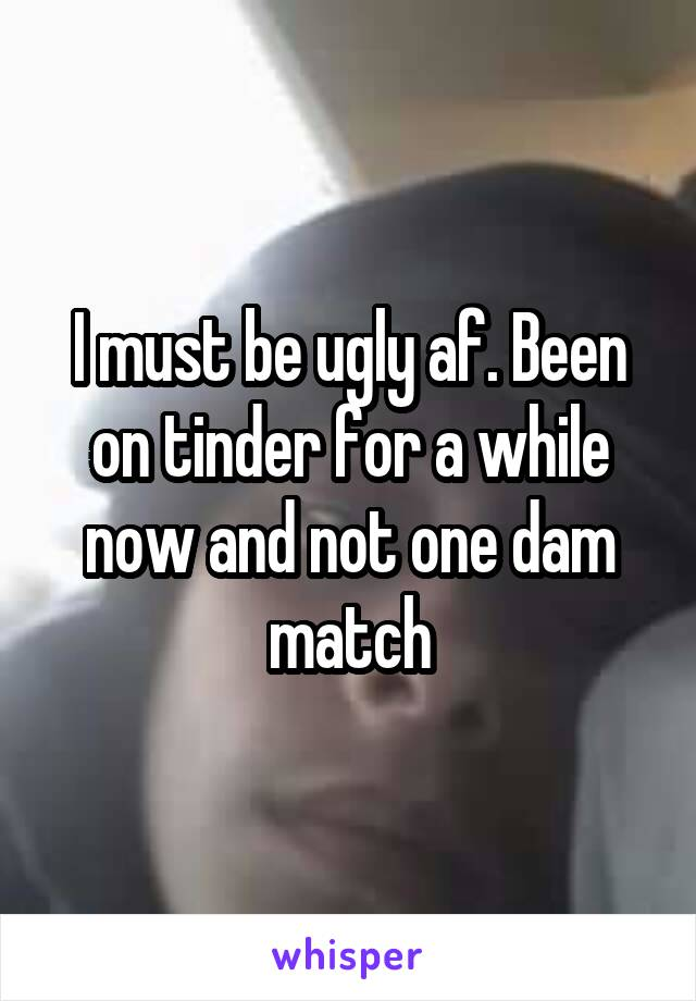 I must be ugly af. Been on tinder for a while now and not one dam match
