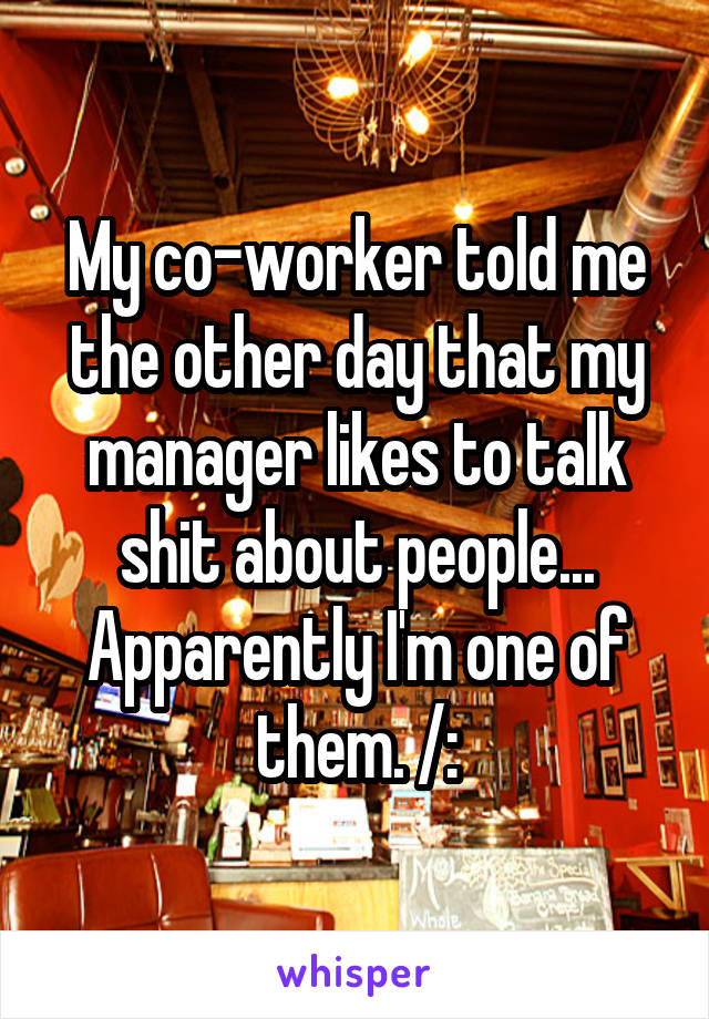My co-worker told me the other day that my manager likes to talk shit about people... Apparently I'm one of them. /:
