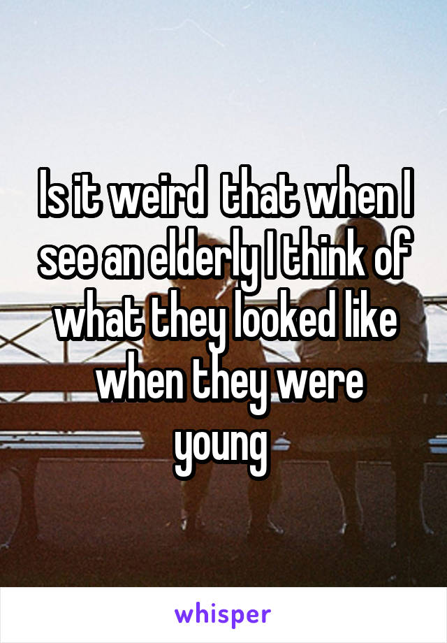 Is it weird  that when I see an elderly I think of what they looked like  when they were young