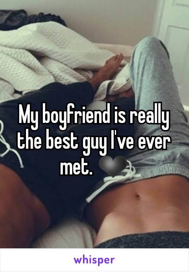 My boyfriend is really the best guy I've ever met. ❤
