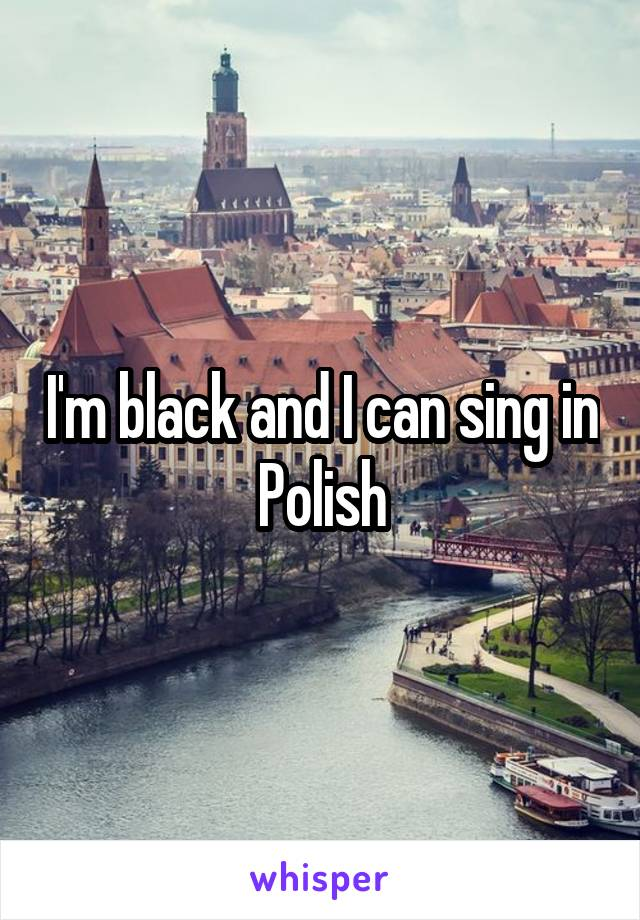I'm black and I can sing in Polish