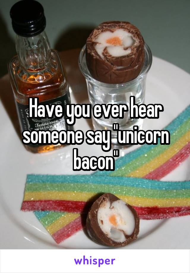 """Have you ever hear someone say """"unicorn bacon"""""""