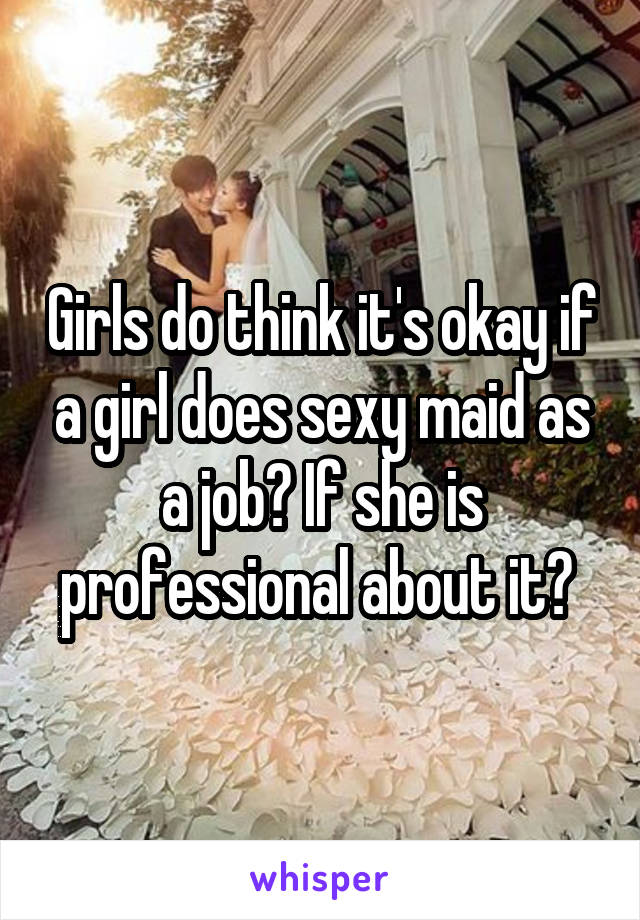Girls do think it's okay if a girl does sexy maid as a job? If she is professional about it?