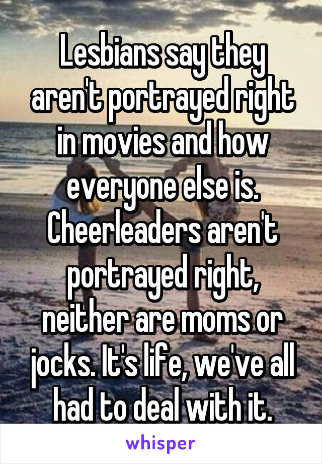 Lesbians say they aren't portrayed right in movies and how everyone else is. Cheerleaders aren't portrayed right, neither are moms or jocks. It's life, we've all had to deal with it.