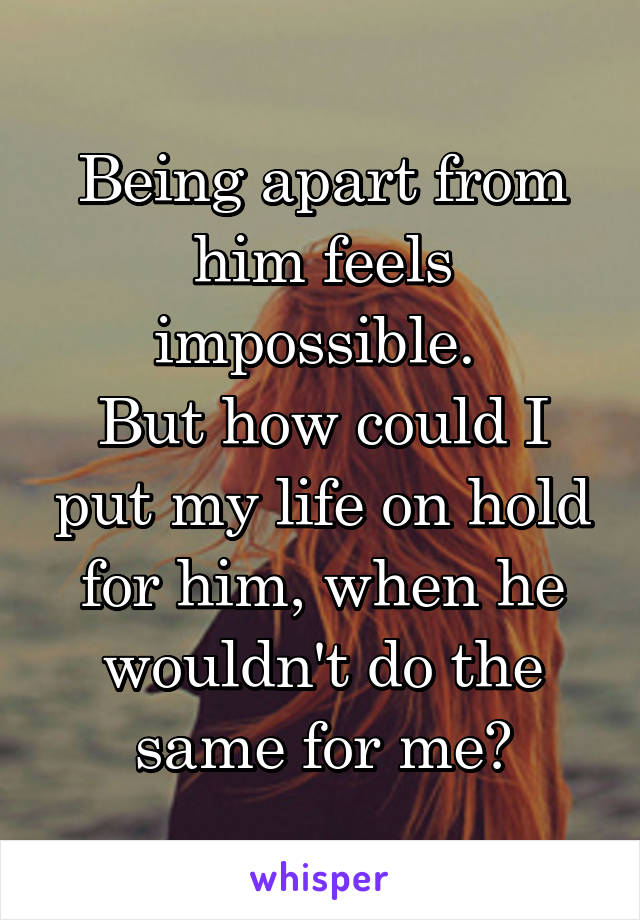 Being apart from him feels impossible.  But how could I put my life on hold for him, when he wouldn't do the same for me?