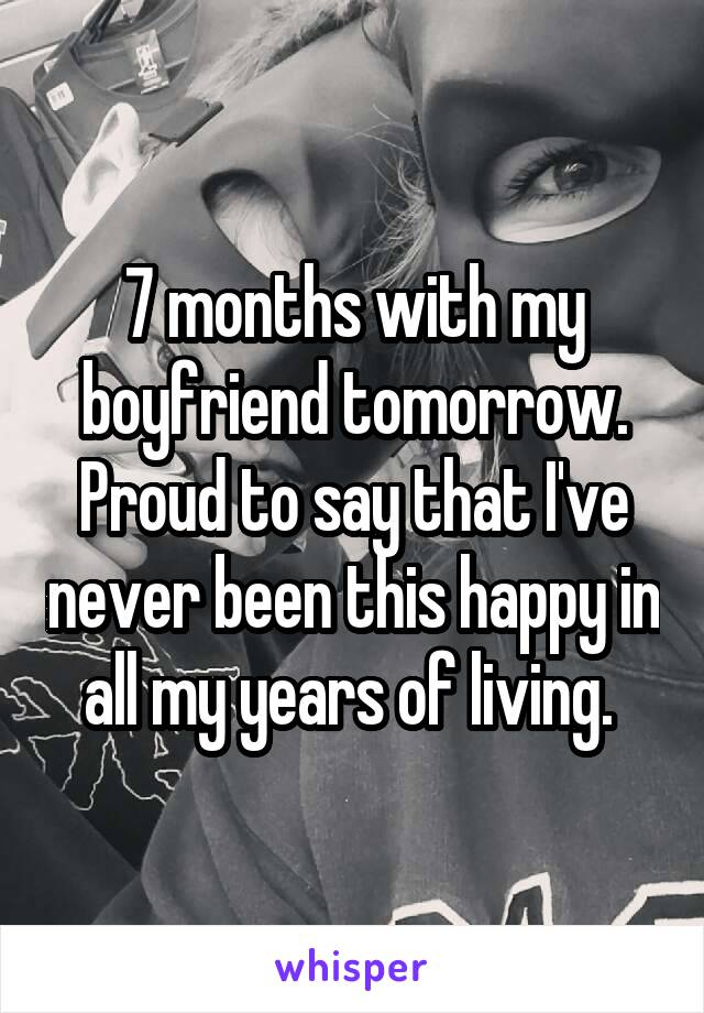 7 months with my boyfriend tomorrow. Proud to say that I've never been this happy in all my years of living.